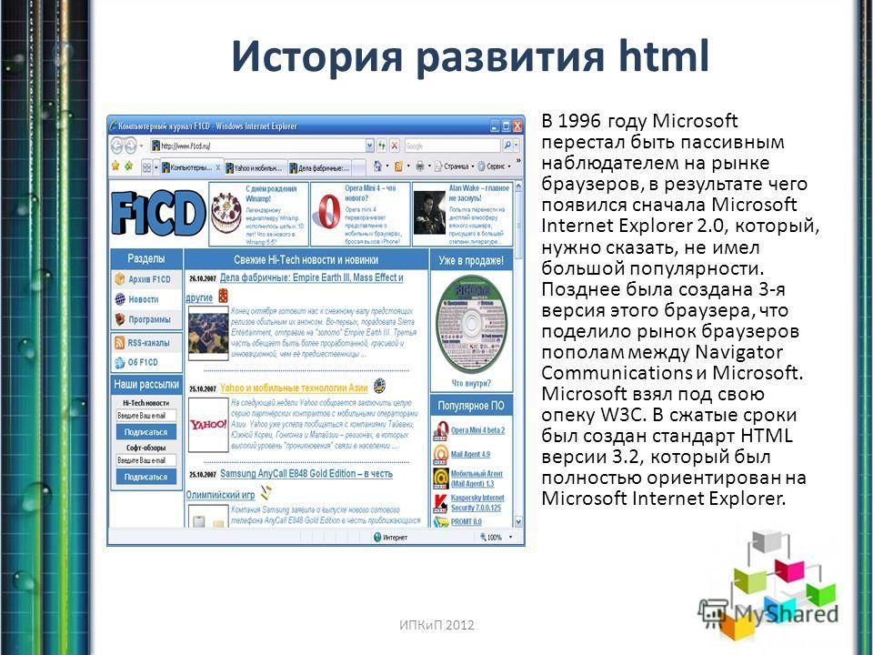 История развития html В 1996 году Microsoft перестал быть пассивным наблюдателем на рынке браузеров, в результате чего появился сначала Microsoft Internet Explorer 2.0, который, нужно сказать, не имел большой популярности. Позднее была создана 3-я ве