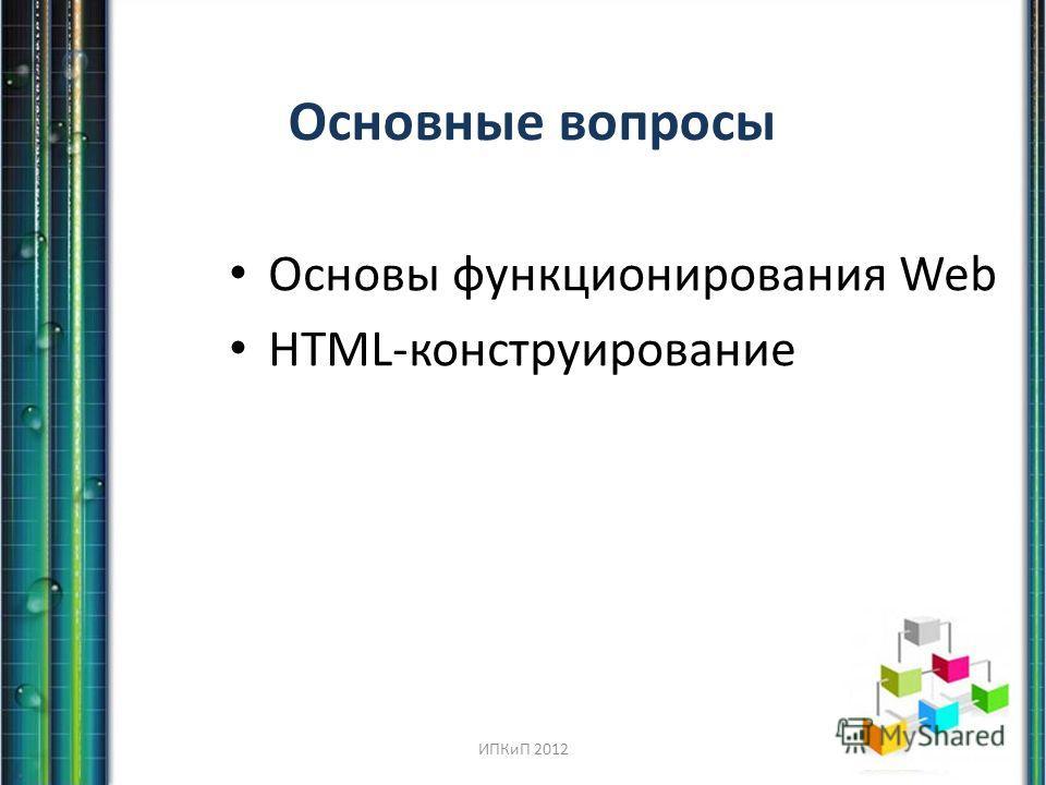 Основные вопросы Основы функционирования Web HTML-конструирование ИПКиП 2012
