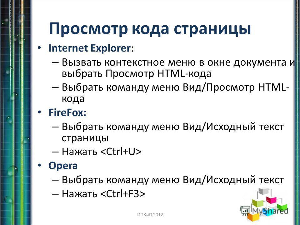 Просмотр кода страницы Internet Explorer: – Вызвать контекстное меню в окне документа и выбрать Просмотр HTML-кода – Выбрать команду меню Вид/Просмотр HTML- кода FireFox: – Выбрать команду меню Вид/Исходный текст страницы – Нажать Opera – Выбрать ком