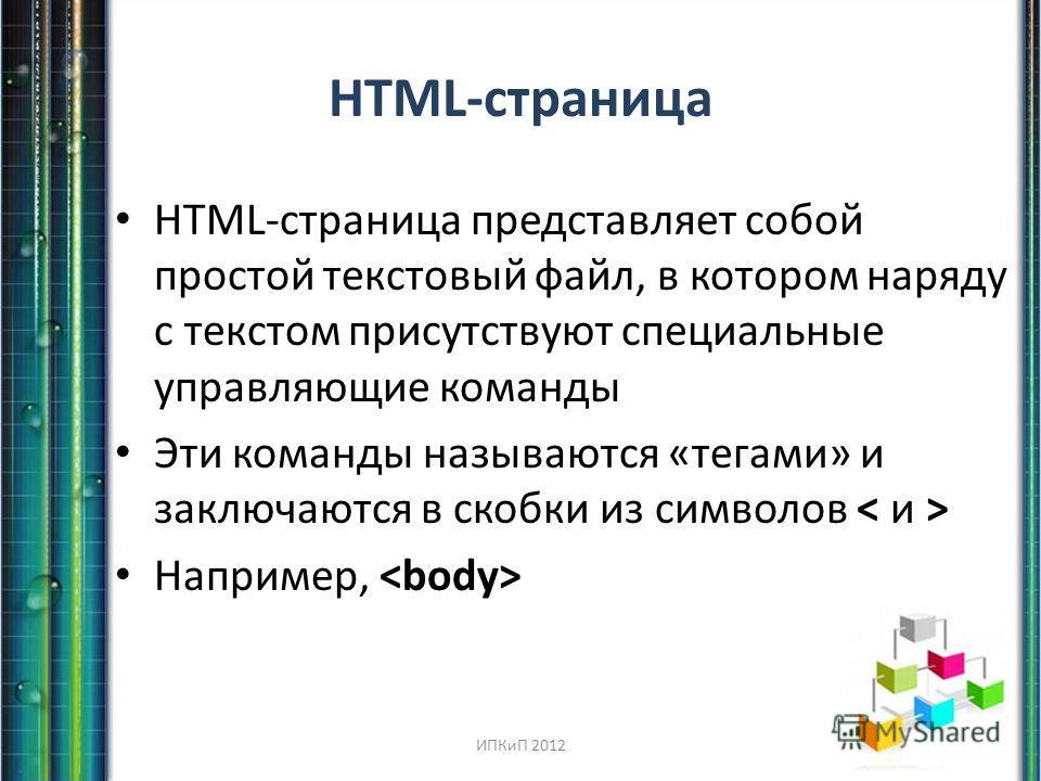 HTML-страница HTML-страница представляет собой простой текстовый файл, в котором наряду с текстом присутствуют специальные управляющие команды Эти команды называются «тегами» и заключаются в скобки из символов Например, ИПКиП 2012
