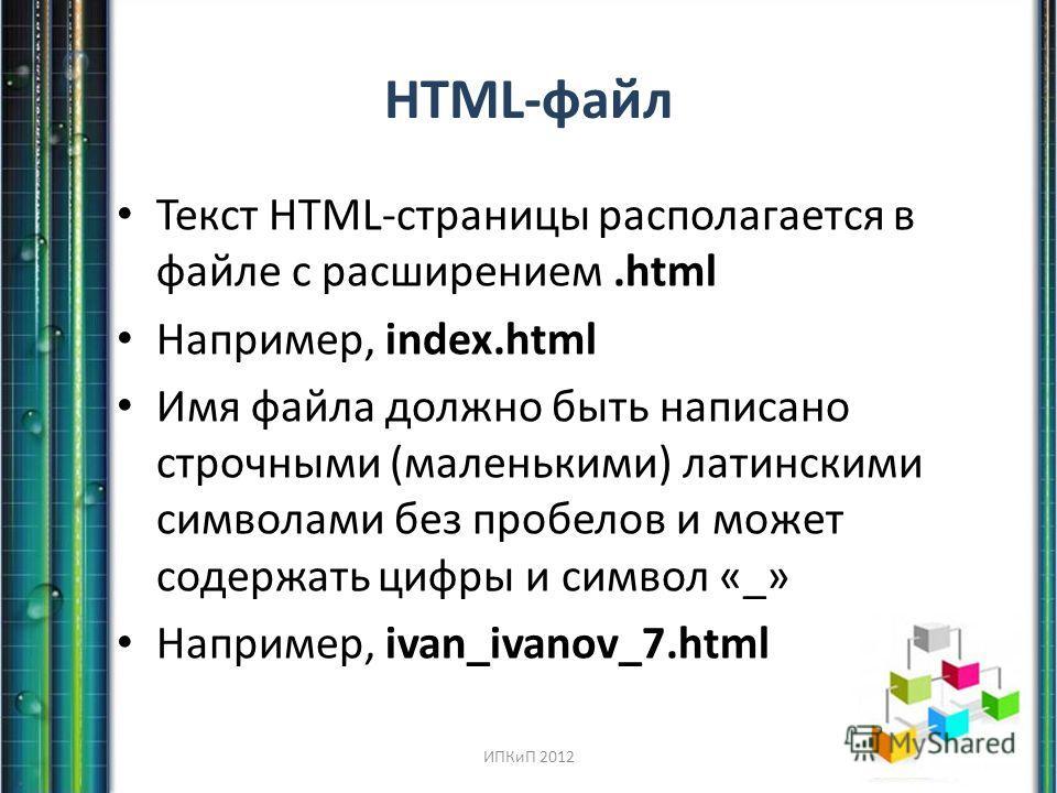 HTML-файл Текст HTML-страницы располагается в файле с расширением.html Например, index.html Имя файла должно быть написано строчными (маленькими) латинскими символами без пробелов и может содержать цифры и символ «_» Например, ivan_ivanov_7. html ИПК