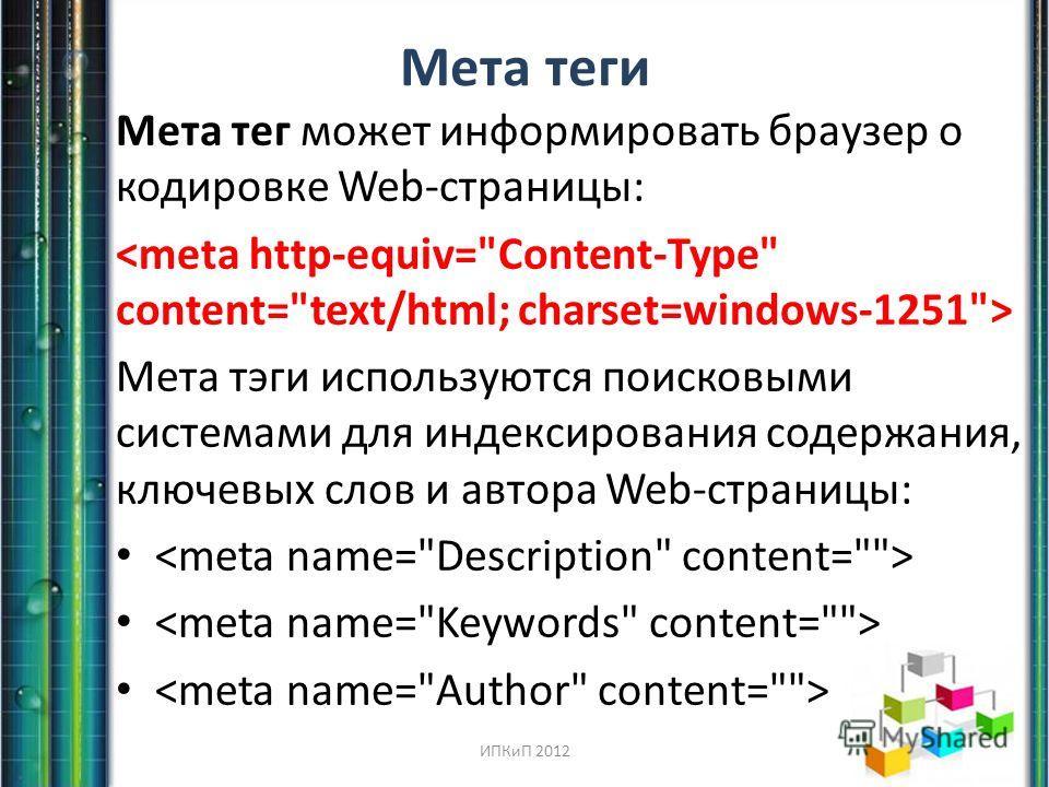 Мета теги Мета тег может информировать браузер о кодировке Web-страницы: Мета тэги используются поисковыми системами для индексирования содержания, ключевых слов и автора Web-страницы: ИПКиП 2012