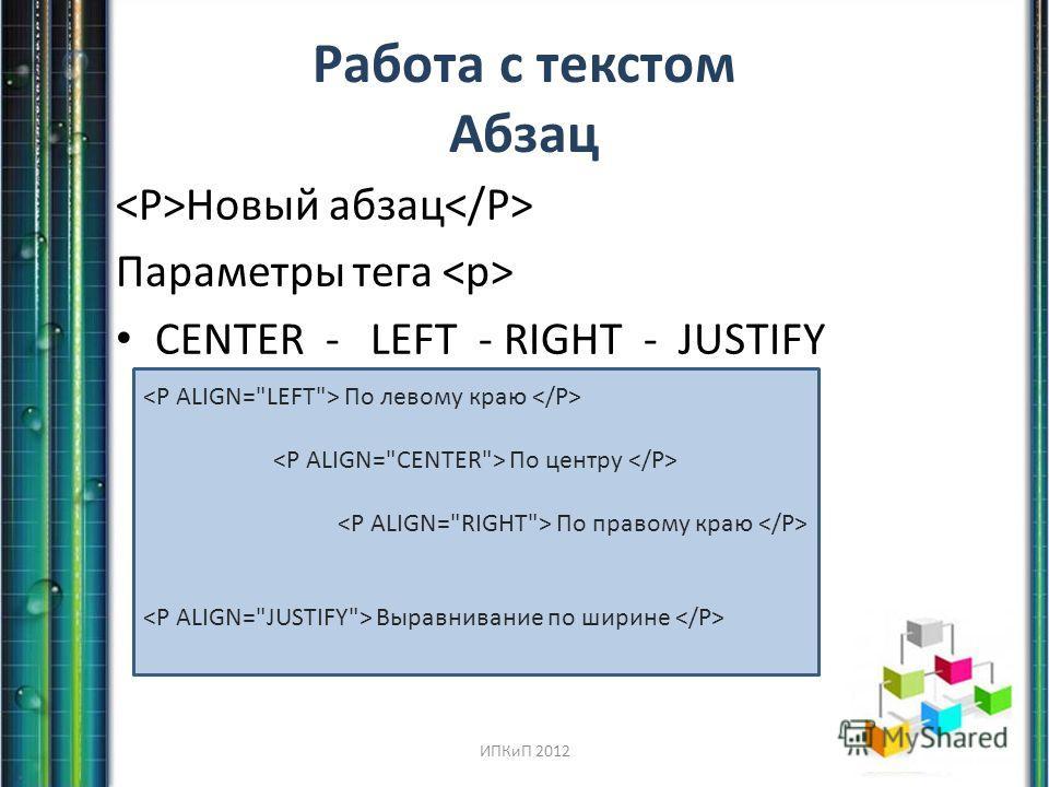 Работа с текстом Абзац Новый абзац Параметры тега CENTER - LEFT - RIGHT - JUSTIFY По левому краю По центру По правому краю Выравнивание по ширине ИПКиП 2012