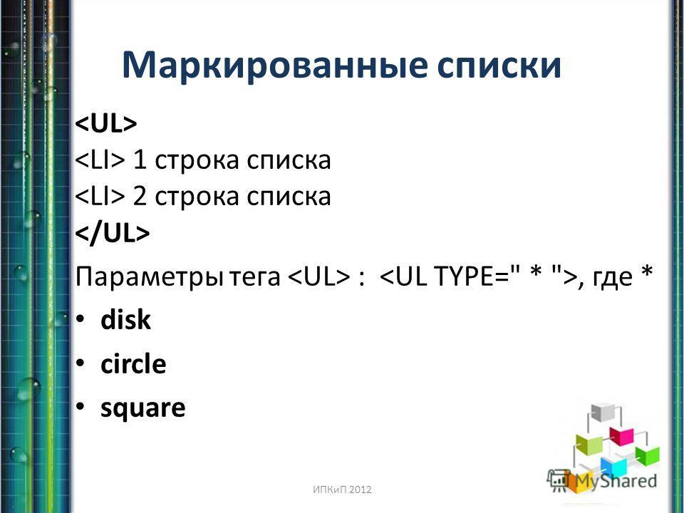 Маркированные списки 1 строка списка 2 строка списка Параметры тега :, где * disk circle square ИПКиП 2012
