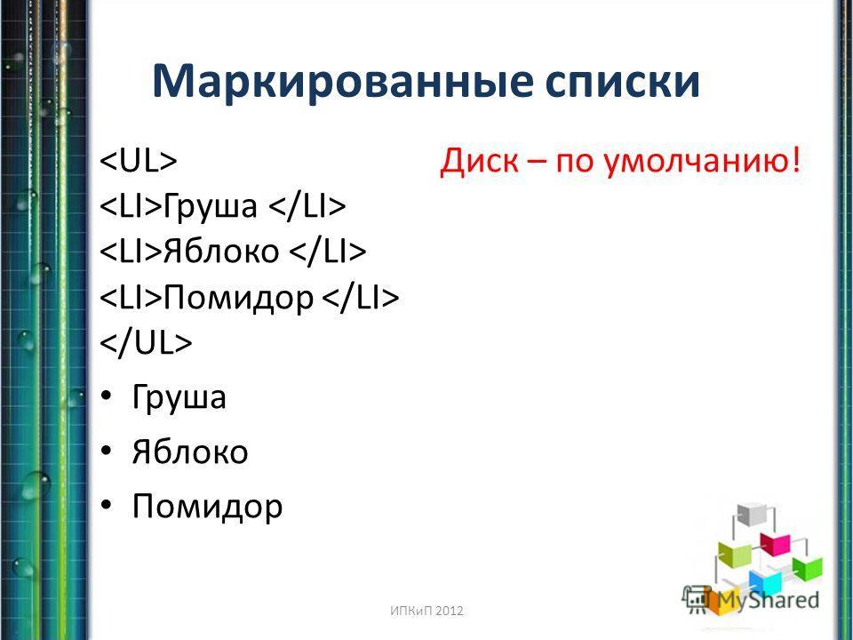Маркированные списки Диск – по умолчанию! Груша Яблоко Помидор Груша Яблоко Помидор ИПКиП 2012