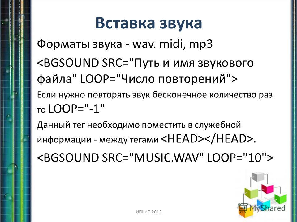Вставка звука Форматы звука - wav. midi, mp3 Если нужно повторять звук бесконечное количество раз то LOOP=-1 Данный тег необходимо поместить в служебной информации - между тегами. ИПКиП 2012
