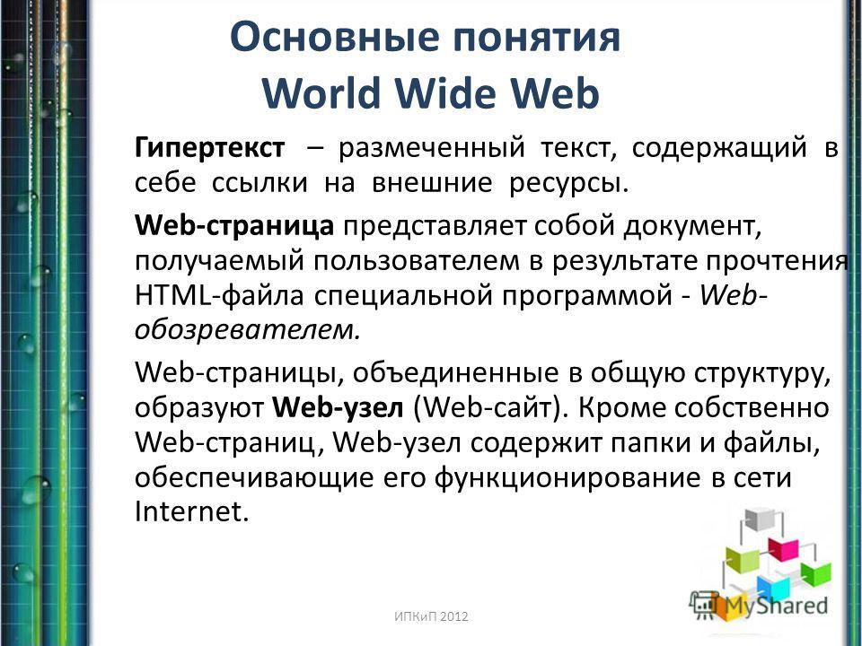 Основные понятия World Wide Web Гипертекст – размеченный текст, содержащий в себе ссылки на внешние ресурсы. Web-страница представляет собой документ, получаемый пользователем в результате прочтения HTML-файла специальной программой - Web- обозревате