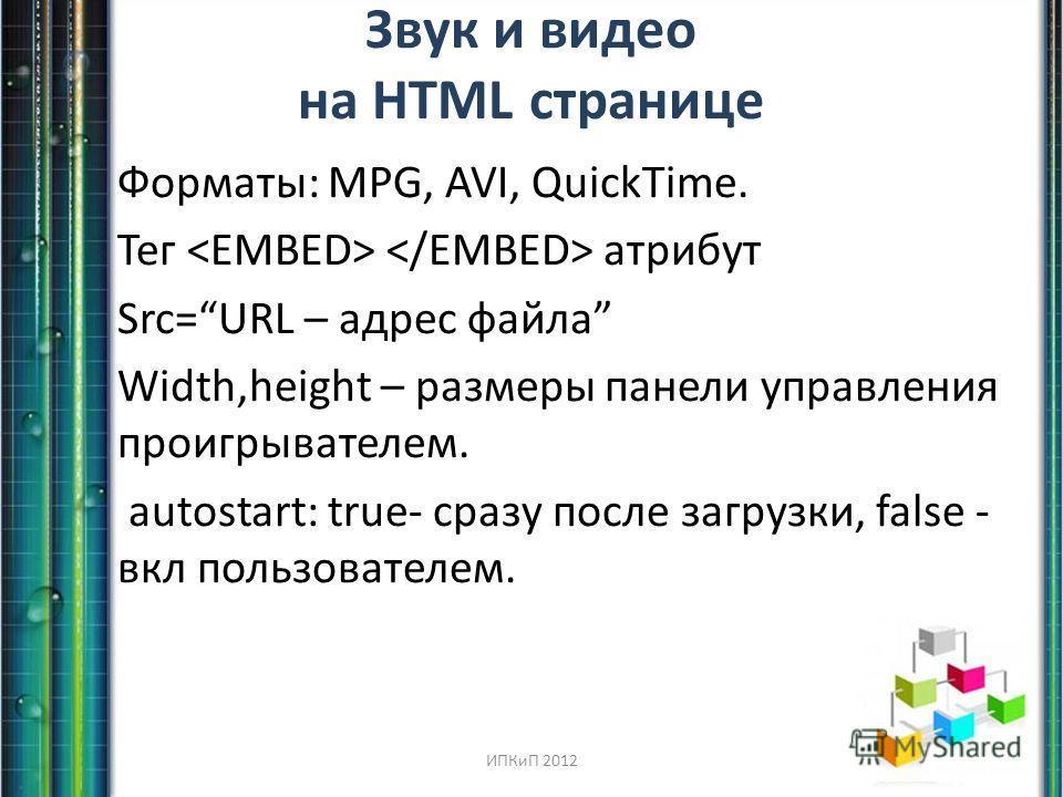 Звук и видео на HTML странице Форматы: MPG, AVI, QuickTime. Тег атрибут Src=URL – адрес файла Width,height – размеры панели управления проигрывателем. autostart: true- сразу после загрузки, false - вкл пользователем. ИПКиП 2012