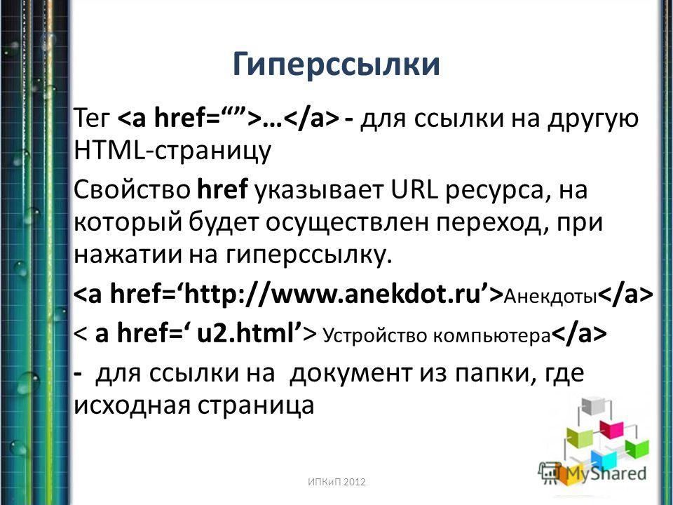 Гиперссылки Тег … - для ссылки на другую HTML-страницу Свойство href указывает URL ресурса, на который будет осуществлен переход, при нажатии на гиперссылку. Анекдоты Устройство компьютера - для ссылки на документ из папки, где исходная страница ИПКи
