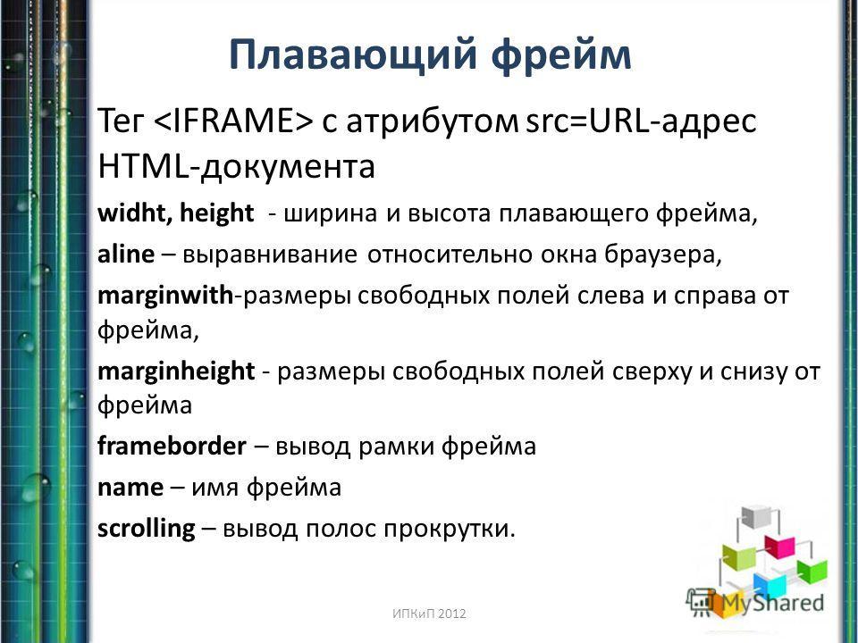 Плавающий фрейм Тег с атрибутом src=URL-адрес HTML-документа widht, height - ширина и высота плавающего фрейма, aline – выравнивание относительно окна браузера, marginwith-размеры свободных полей слева и справа от фрейма, marginheight - размеры свобо