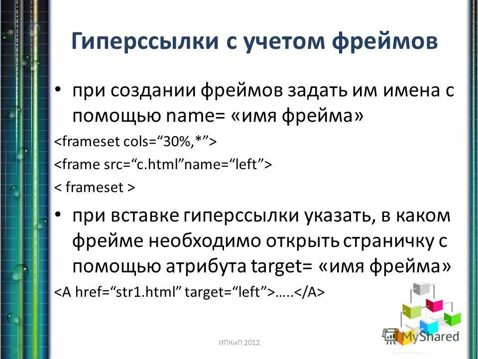 Гиперссылки с учетом фреймов при создании фреймов задать им имена с помощью name= «имя фрейма» при вставке гиперссылки указать, в каком фрейме необходимо открыть страничку с помощью атрибута target= «имя фрейма» ….. ИПКиП 2012