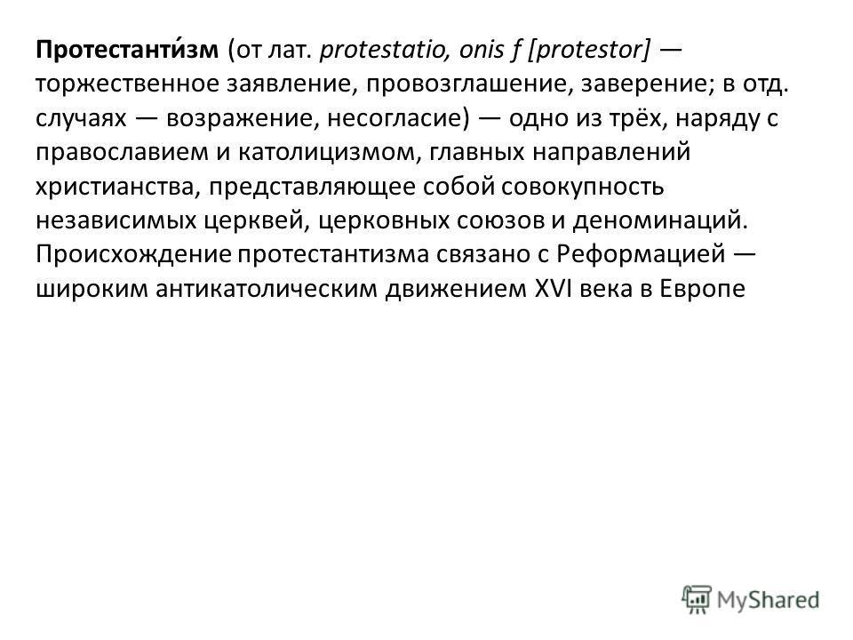 Протестанти́зм (от лат. protestatio, onis f [protestor] торжественное заявление, провозглашение, заверение; в отд. случаях возражение, несогласие) одно из трёх, наряду с православием и католицизмом, главных направлений христианства, представляющее со
