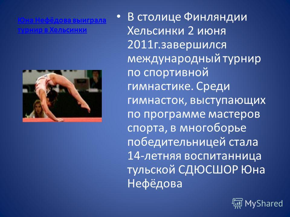 Юна Нефёдова выиграла турнир в Хельсинки В столице Финляндии Хельсинки 2 июня 2011 г.завершился международный турнир по спортивной гимнастике. Среди гимнасток, выступающих по программе мастеров спорта, в многоборье победительницей стала 14-летняя вос