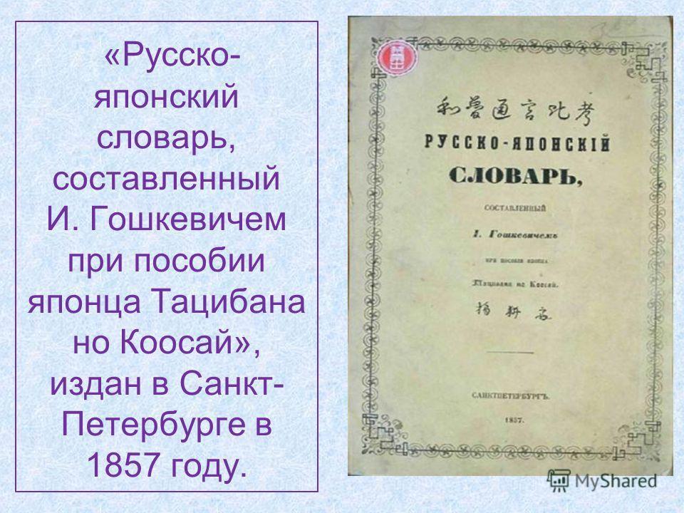 «Русско- японский словарь, составленный И. Гошкевичем при пособии японца Тацибана но Коосай», издан в Санкт- Петербурге в 1857 году.