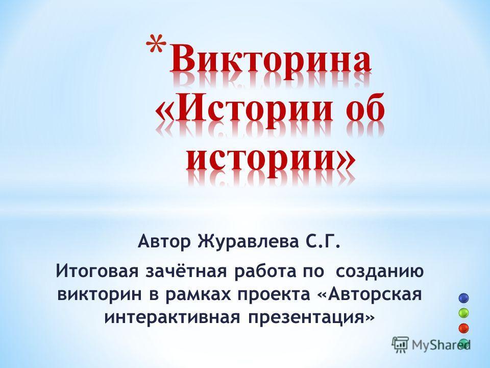 Автор Журавлева С.Г. Итоговая зачётная работа по созданию викторин в рамках проекта «Авторская интерактивная презентация»