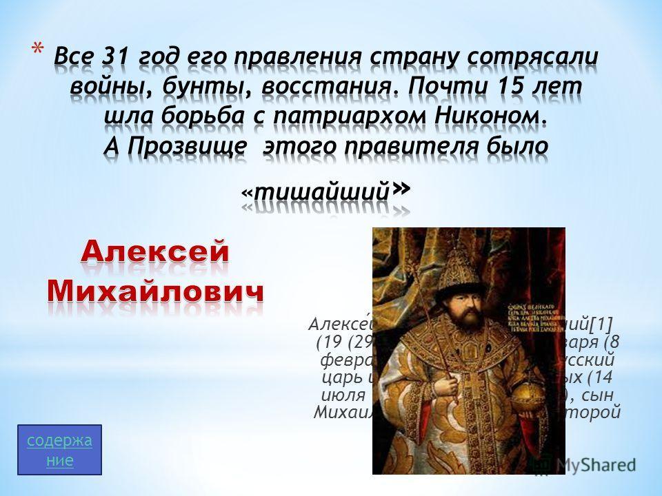 Алексей Михайлович Тишайший[1] (19 (29) марта 1629 29 января (8 февраля) 1676) второй русский царь из династии Романовых (14 июля 1645 29 января 1676), сын Михаила Фёдоровича и его второй жены Евдокии. содержа ние