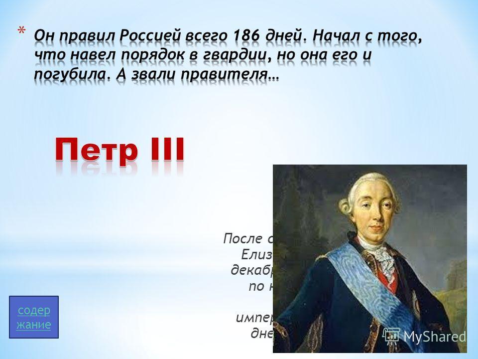 После смерти императрицы Елизаветы Петровны 25 декабря 1761 (5 января 1762 по новому стилю) был провозглашён императором. Правил 186 дней. Не короновался. содер жание