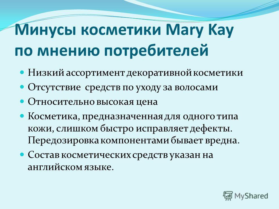 Минусы косметики Mary Kay по мнению потребителей Низкий ассортимент декоративной косметики Отсутствие средств по уходу за волосами Относительно высокая цена Косметика, предназначенная для одного типа кожи, слишком быстро исправляет дефекты. Передозир