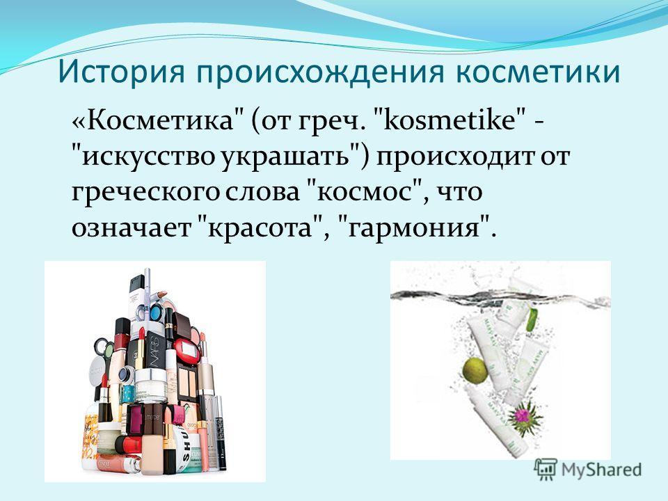 История происхождения косметики «Косметика (от греч. kosmetike - искусство украшать) происходит от греческого слова космос, что означает красота, гармония.