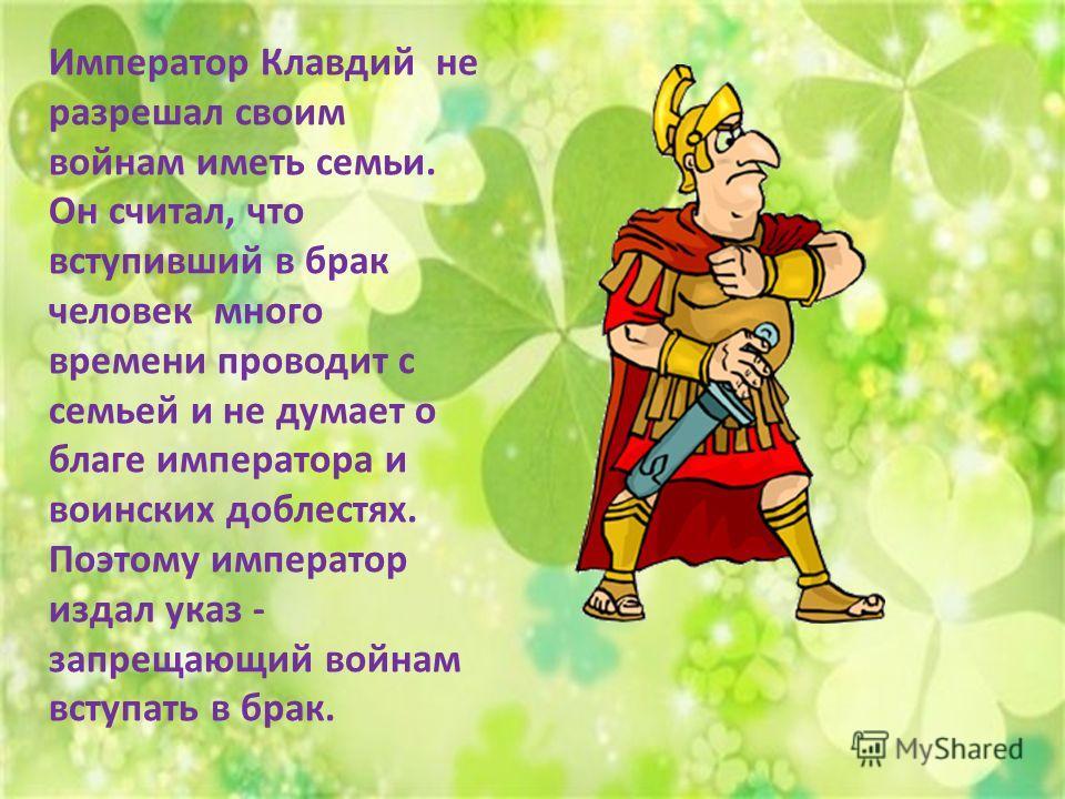 Император Клавдий не разрешал своим войнам иметь семьи. Он считал, что вступивший в брак человек много времени проводит с семьей и не думает о благе императора и воинских доблестях. Поэтому император издал указ - запрещающий войнам вступать в брак.