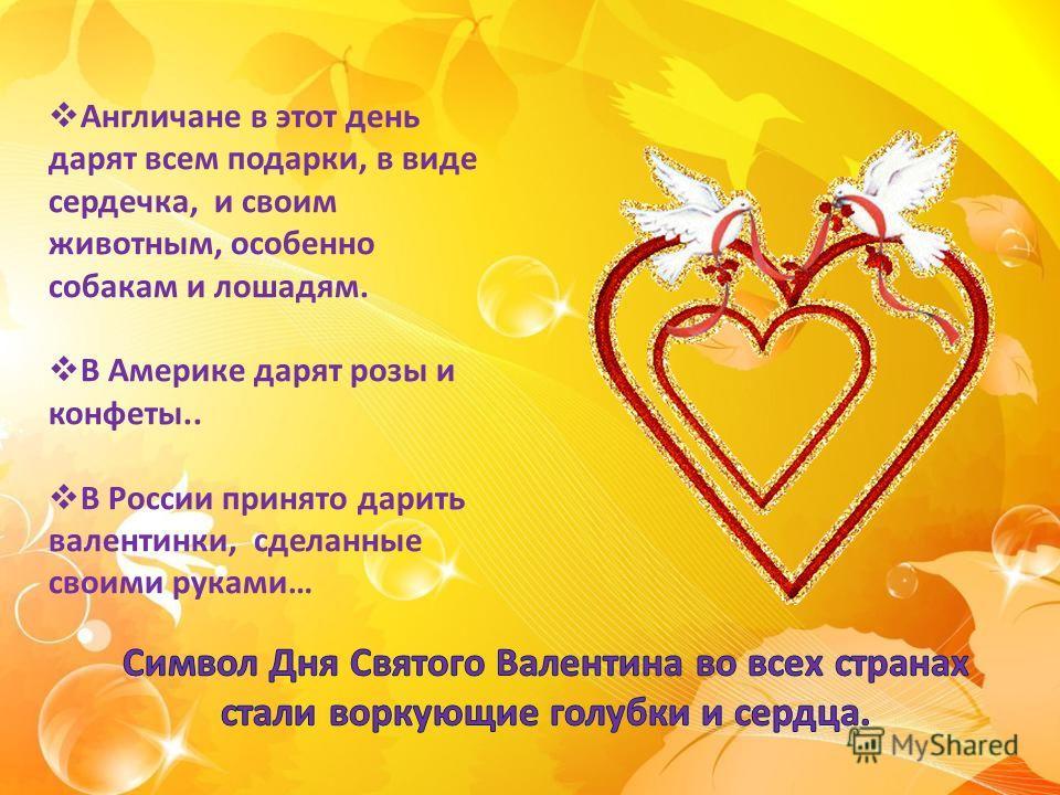 Англичане в этот день дарят всем подарки, в виде сердечка, и своим животным, особенно собакам и лошадям. В Америке дарят розы и конфеты.. В России принято дарить валентинки, сделанные своими руками…