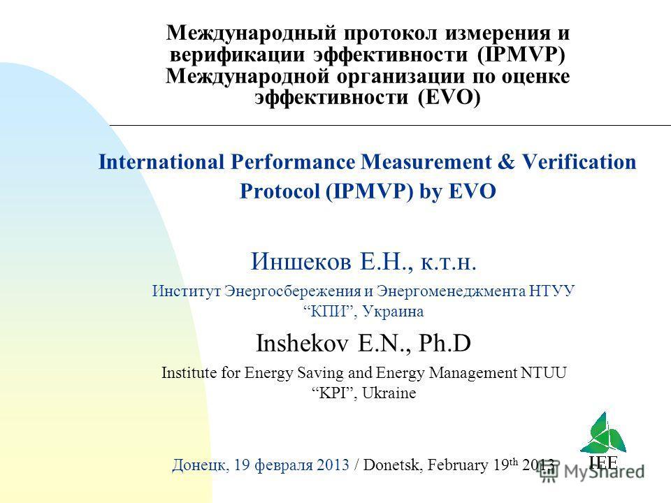Международный протокол измерения и верификации эффективности (IPMVP) Международной организации по оценке эффективности (EVO) International Performance Measurement & Verification Protocol (IPMVP) by EVO Иншеков Е.Н., к.т.н. Институт Энергосбережения и