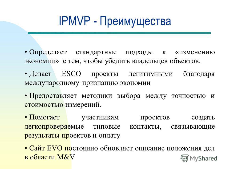 IPMVP - Преимущества Определяет стандартные подходы к «изменению экономии» с тем, чтобы убедить владельцев объектов. Делает ESCO проекты легитимными благодаря международному признанию экономии Предоставляет методики выбора между точностью и стоимость