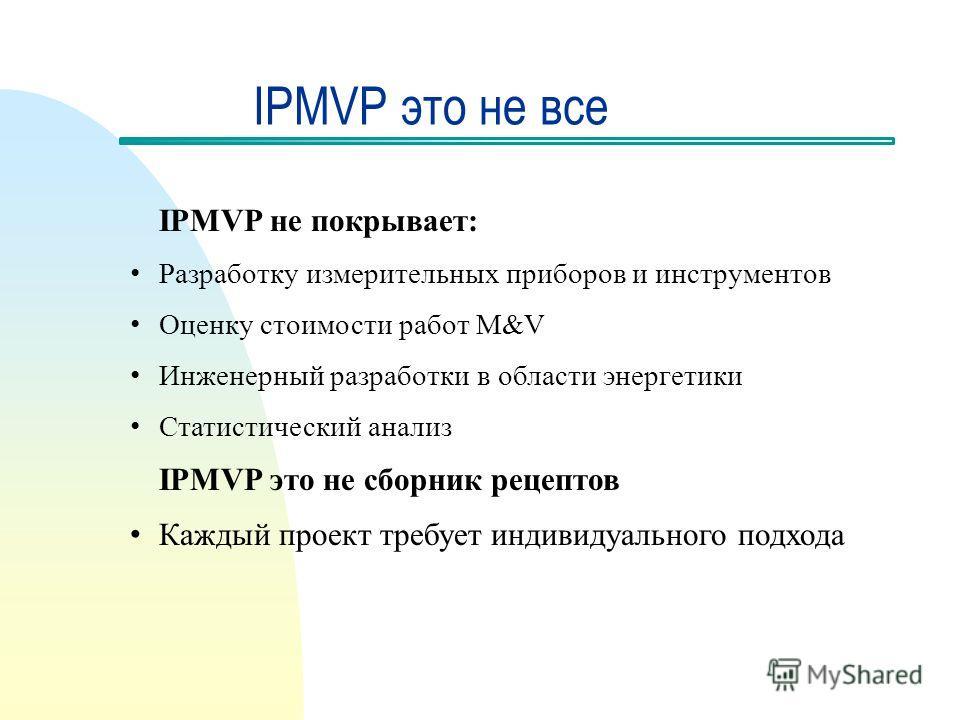 IPMVP это не все IPMVP не покрывает: Разработку измерительных приборов и инструментов Оценку стоимости работ M&V Инженерный разработки в области энергетики Статистический анализ IPMVP это не сборник рецептов Каждый проект требует индивидуального подх