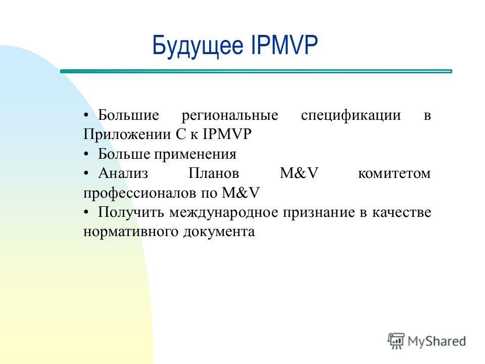 Будущее IPMVP Большие региональные спецификации в Приложении С к IPMVP Больше применения Анализ Планов M&V комитетом профессионалов по M&V Получить международное признание в качестве нормативного документа