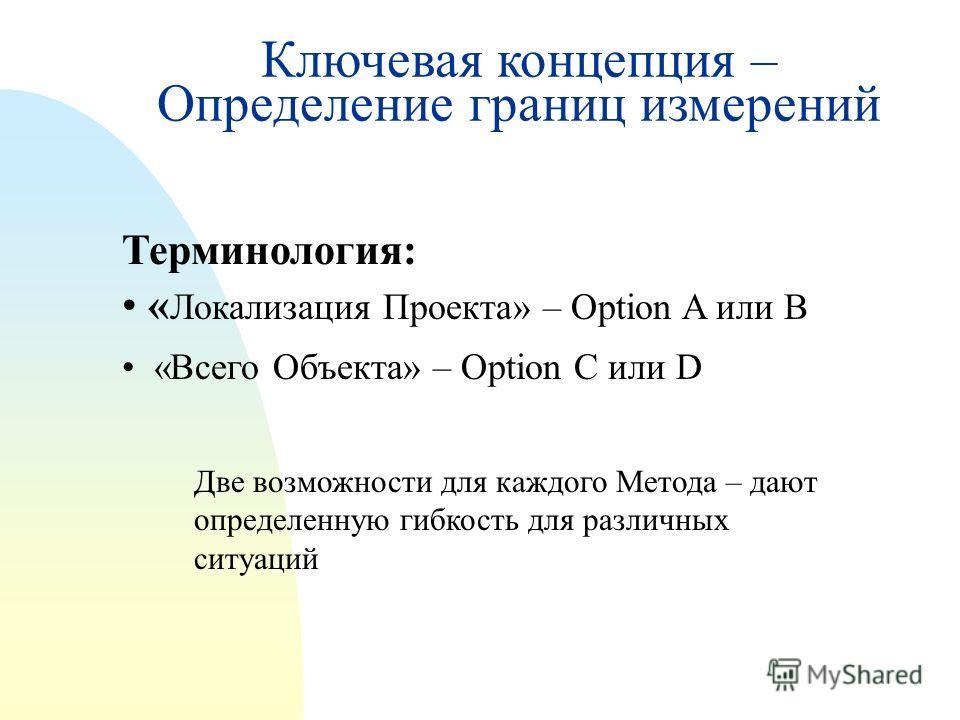Терминология: « Локализация Проекта» – Option A или B «Всего Объекта» – Option C или D Две возможности для каждого Метода – дают определенную гибкость для различных ситуаций Ключевая концепция – Определение границ измерений