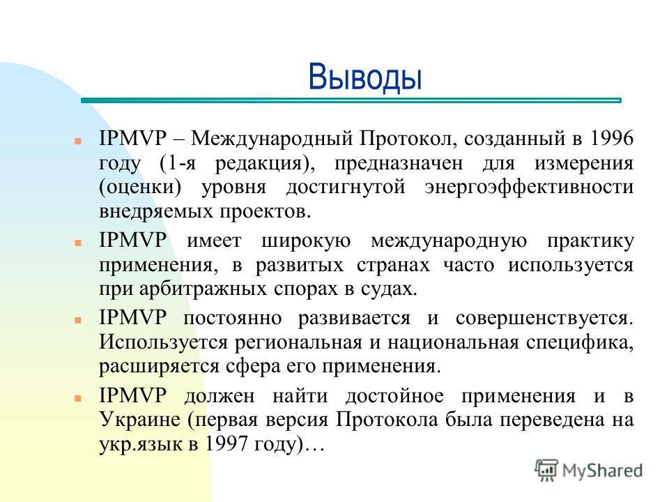 Выводы n IPMVP – Международный Протокол, созданный в 1996 году (1-я редакция), предназначен для измерения (оценки) уровня достигнутой энергоэффективности внедряемых проектов. n IPMVP имеет широкую международную практику применения, в развитых странах