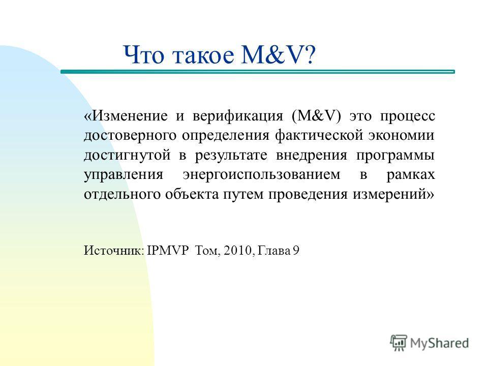 Что такое M&V? «Изменение и верификация (M&V) это процесс достоверного определения фактической экономии достигнутой в результате внедрения программы управления энергоиспользованием в рамках отдельного объекта путем проведения измерений» Источник: IPM