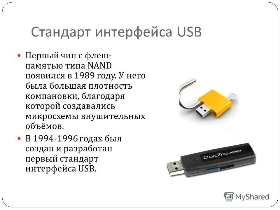 Стандарт интерфейса USB Первый чип с флеш - памятью типа NAND появился в 1989 году. У него была большая плотность компановки, благодаря которой создавались микросхемы внушительных объёмов. В 1994-1996 годах был создан и разработан первый стандарт инт