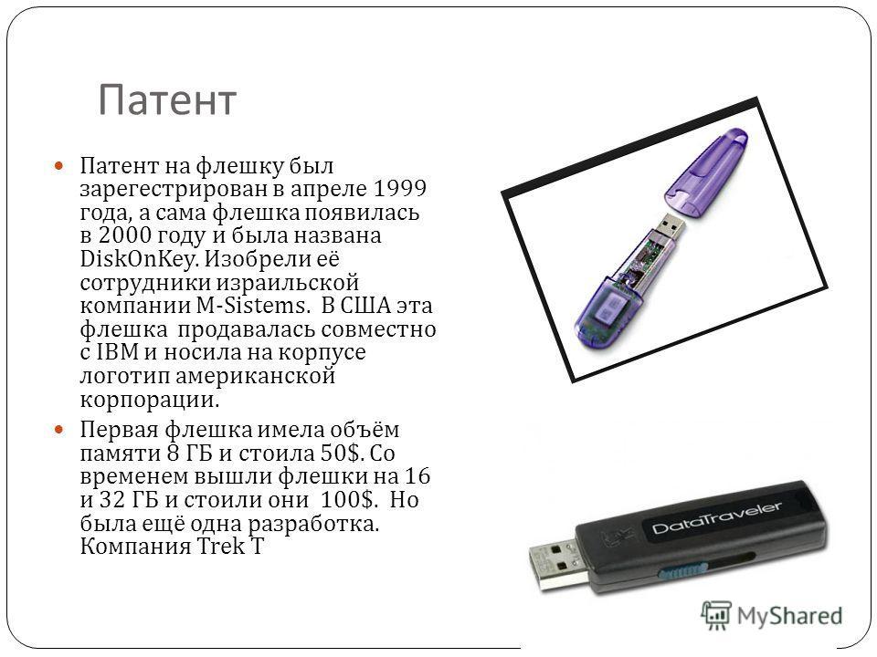 Патент Патент на флешку был зарегестрирован в апреле 1999 года, а сама флешка появилась в 2000 году и была названа DiskOnKey. Изобрели её сотрудники израильской компании M-Sistems. В США эта флешка продавалась совместно с IBM и носила на корпусе лого