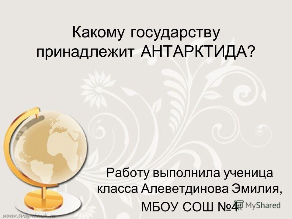 Какому государству принадлежит АНТАРКТИДА? Работу выполнила ученица класса Алеветдинова Эмилия, МБОУ СОШ 4