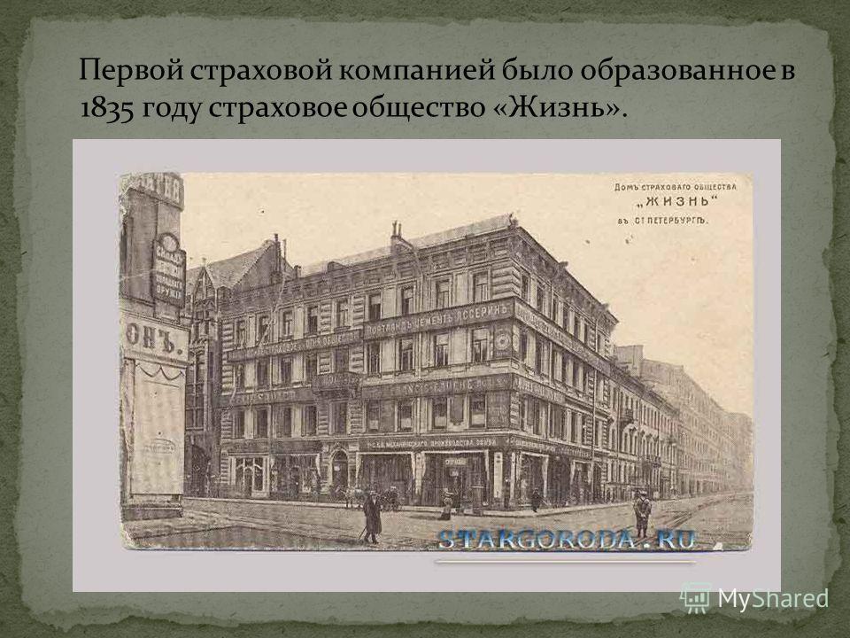 Первой страховой компанией было образованное в 1835 году страховое общество «Жизнь».