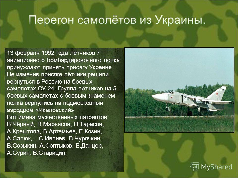 13 февраля 1992 года лётчиков 7 авиационного бомбардировочного полка принуждают принять присягу Украине. Не изменив присяге лётчики решили вернуться в Россию на боевых самолётах СУ-24. Группа лётчиков на 5 боевых самолётах с боевым знаменем полка вер