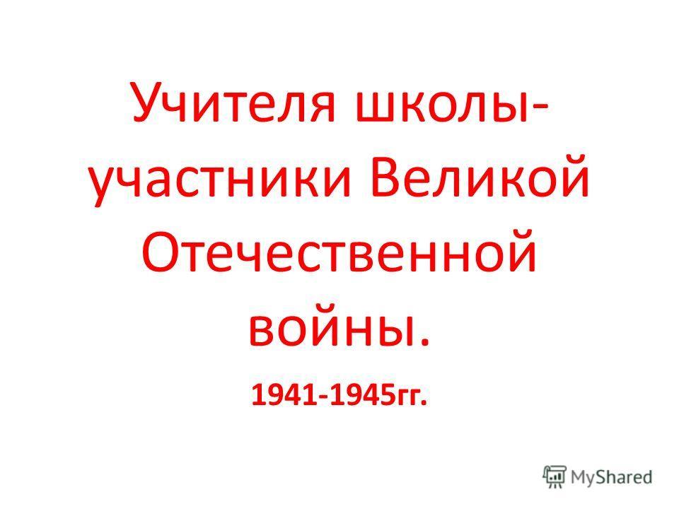 Учителя школы- участники Великой Отечественной войны. 1941-1945гг.