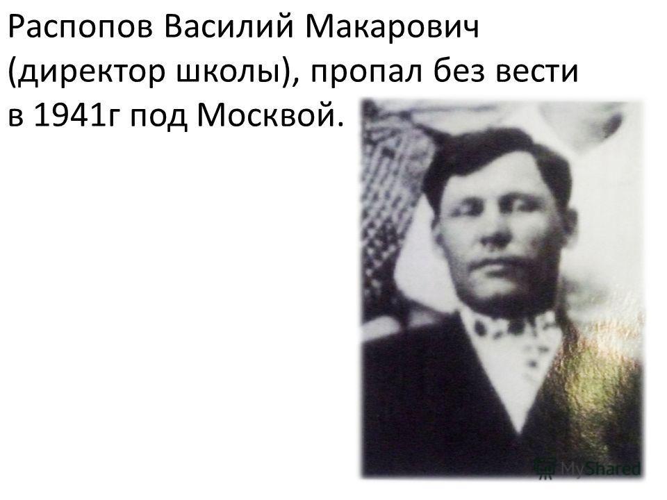 Распопов Василий Макарович (директор школы), пропал без вести в 1941г под Москвой.