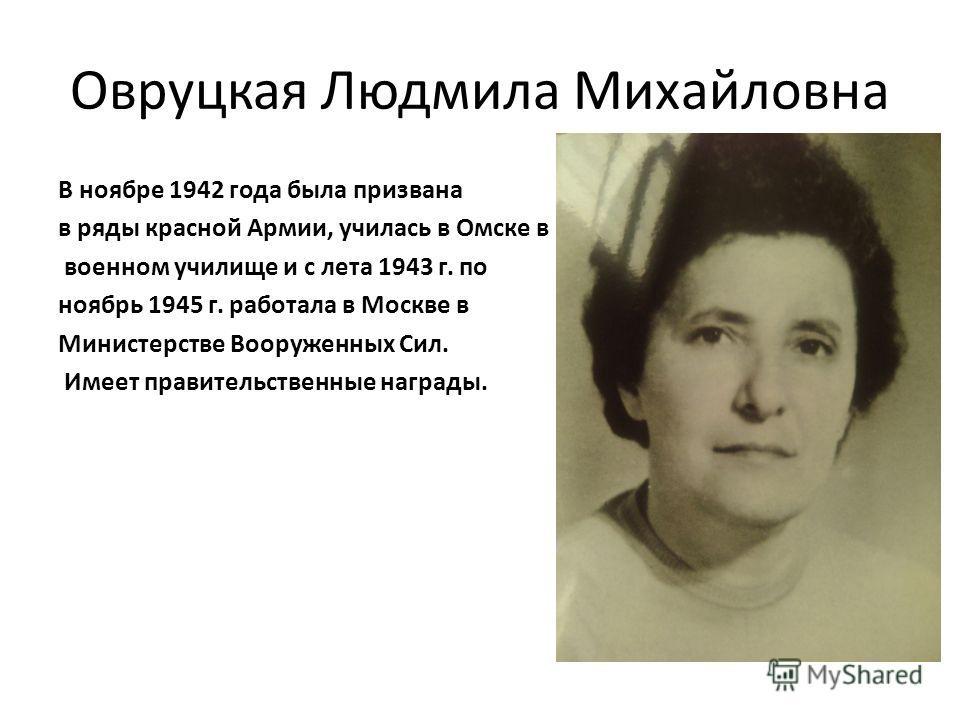 Овруцкая Людмила Михайловна В ноябре 1942 года была призвана в ряды красной Армии, училась в Омске в военном училище и с лета 1943 г. по ноябрь 1945 г. работала в Москве в Министерстве Вооруженных Сил. Имеет правительственные награды.