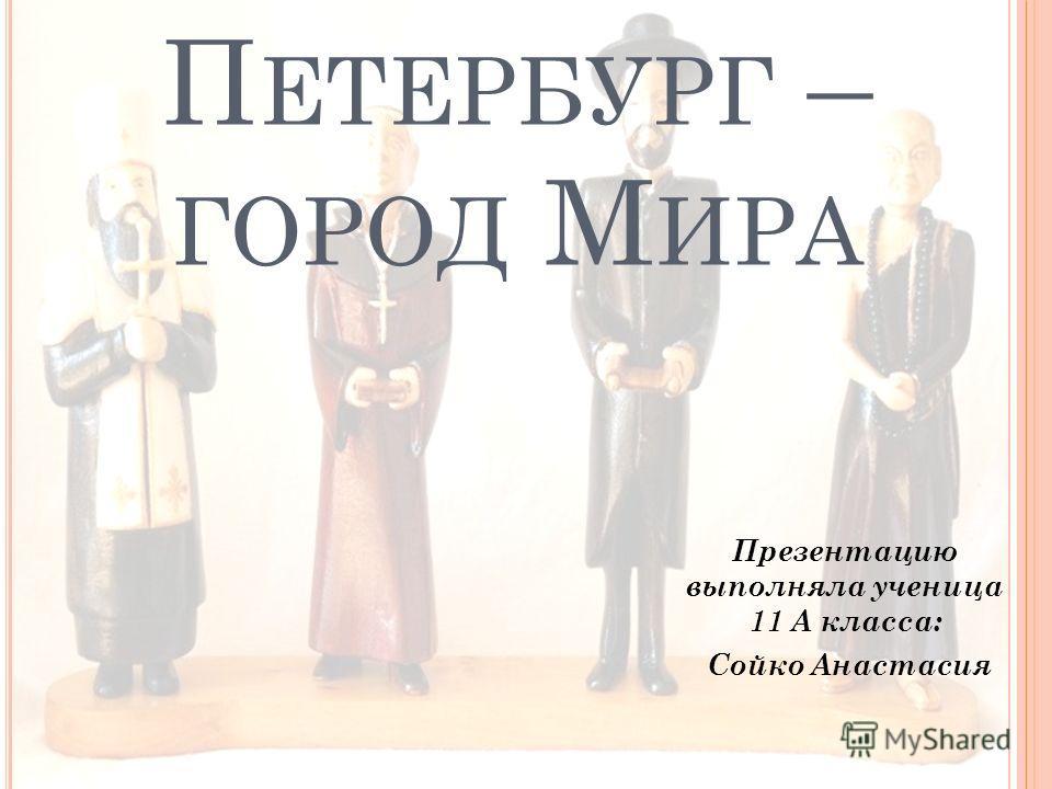 П ЕТЕРБУРГ – ГОРОД М ИРА Презентацию выполняла ученица 11 А класса: Сойко Анастасия