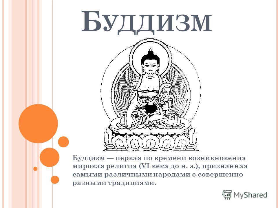 Б УДДИЗМ Буддизм первая по времени возникновения мировая религия (VI века до н. э.), признанная самыми различными народами с совершенно разными традициями.