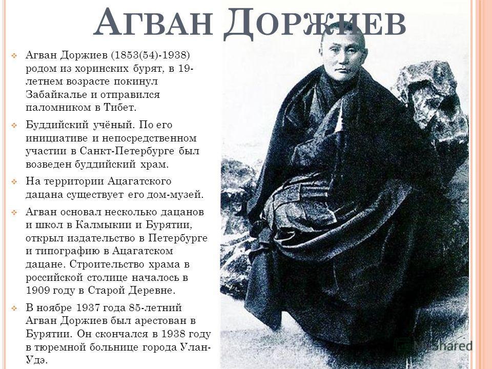 А ГВАН Д ОРЖИЕВ Агван Доржиев (1853(54)-1938) родом из хоринских бурят, в 19- летнем возрасте покинул Забайкалье и отправился паломником в Тибет. Буддийский учёный. По его инициативе и непосредственном участии в Санкт-Петербурге был возведен буддийск