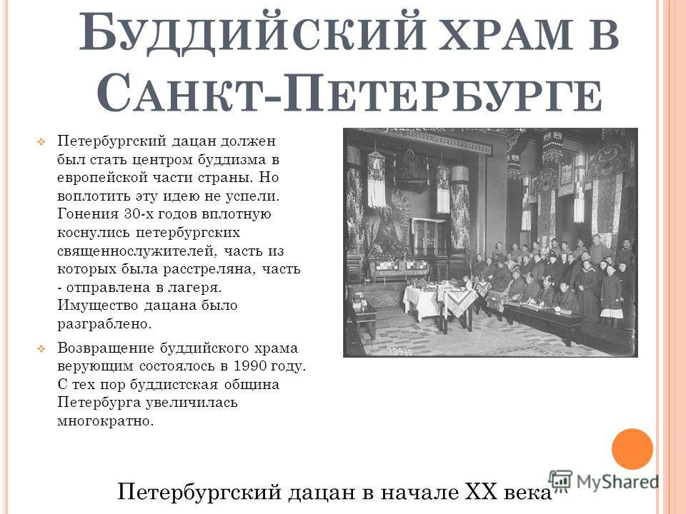 Б УДДИЙСКИЙ ХРАМ В С АНКТ -П ЕТЕРБУРГЕ Петербургский дацан должен был стать центром буддизма в европейской части страны. Но воплотить эту идею не успели. Гонения 30-х годов вплотную коснулись петербургских священнослужителей, часть из которых была ра