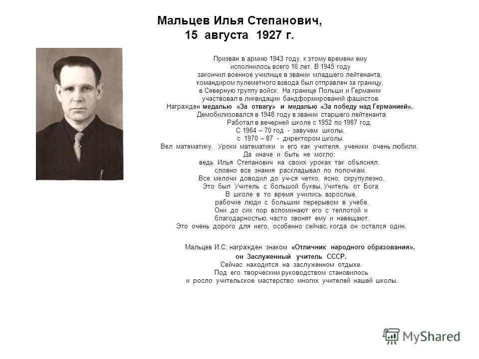 Мальцев Илья Степанович, 15 августа 1927 г. Призван в армию 1943 году, к этому времени ему исполнилось всего 16 лет. В 1945 году закончил военное училище в звании младшего лейтенанта, командиром пулеметного взвода был отправлен за границу, в Северную