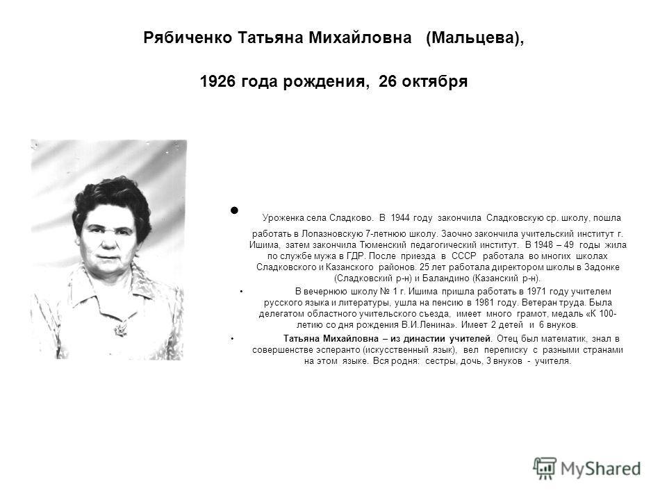 Рябиченко Татьяна Михайловна (Мальцева), 1926 года рождения, 26 октября Уроженка села Сладково. В 1944 году закончила Сладковскую ср. школу, пошла работать в Лопазновскую 7-летнюю школу. Заочно закончила учительский институт г. Ишима, затем закончила
