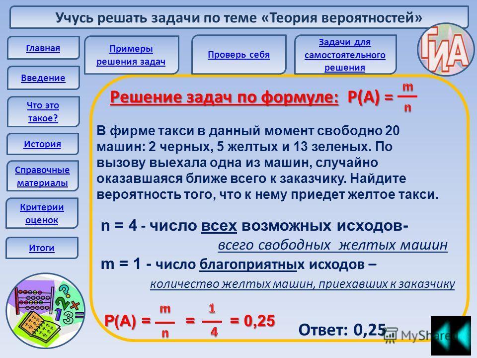 Учусь решать задачи по теме «Теория вероятностей» Главная Введение Что это такое? История Справочные материалы Решение задач по формуле: Р(А) = В фирме такси в данный момент свободно 20 машин: 2 черных, 5 желтых и 13 зеленых. По вызову выехала одна и