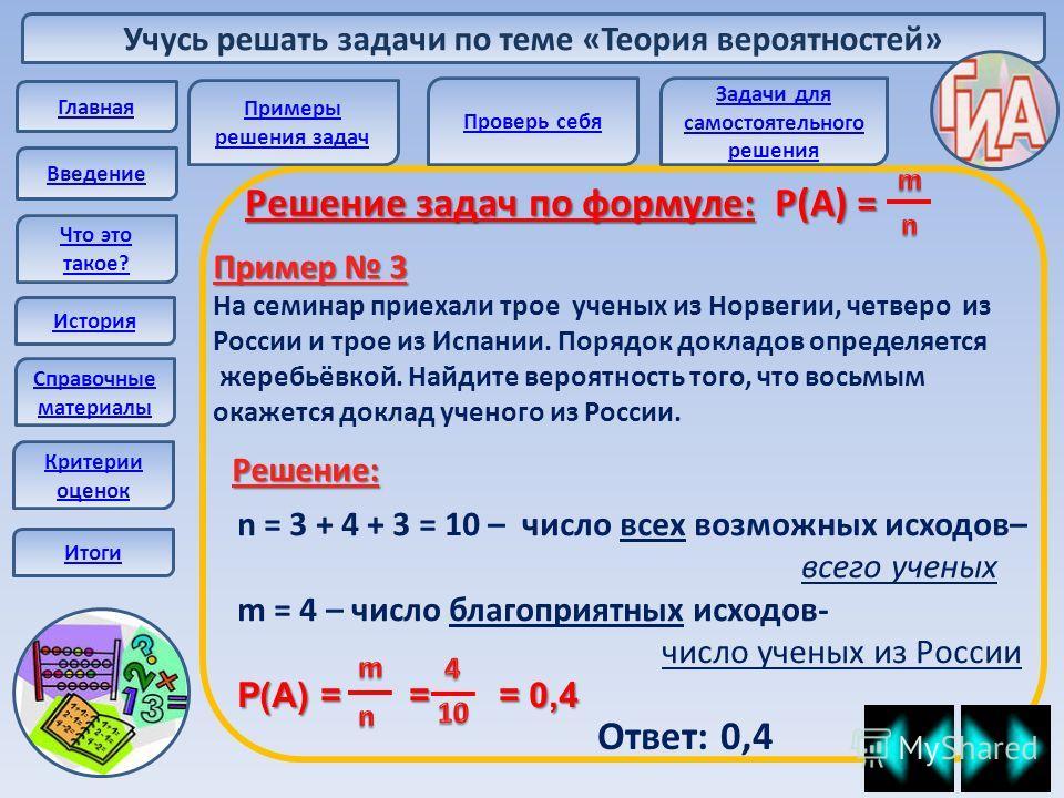 Учусь решать задачи по теме «Теория вероятностей» Главная Введение Что это такое? История Справочные материалы Решение задач по формуле: Р(А) = Пример 3 На семинар приехали трое ученых из Норвегии, четверо из России и трое из Испании. Порядок докладо