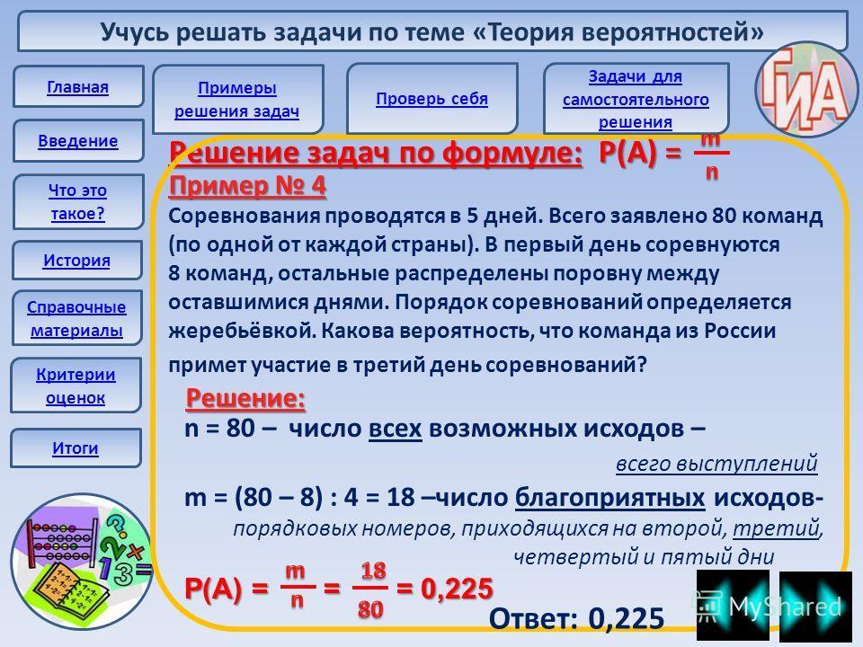 Учусь решать задачи по теме «Теория вероятностей» Главная Введение Что это такое? История Справочные материалы Решение задач по формуле: Р(А) = Пример 4 Соревнования проводятся в 5 дней. Всего заявлено 80 команд (по одной от каждой страны). В первый