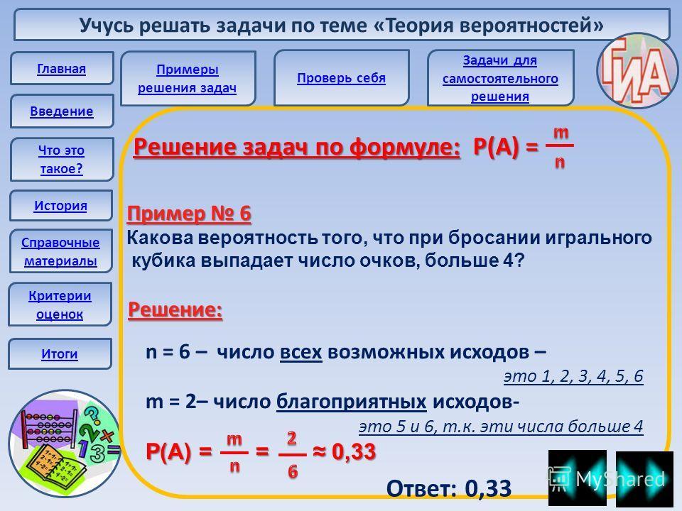 Учусь решать задачи по теме «Теория вероятностей» Главная Введение Что это такое? История Справочные материалы Решение задач по формуле: Р(А) = Пример 6 Какова вероятность того, что при бросании игрального кубика выпадает число очков, больше 4? n = 6